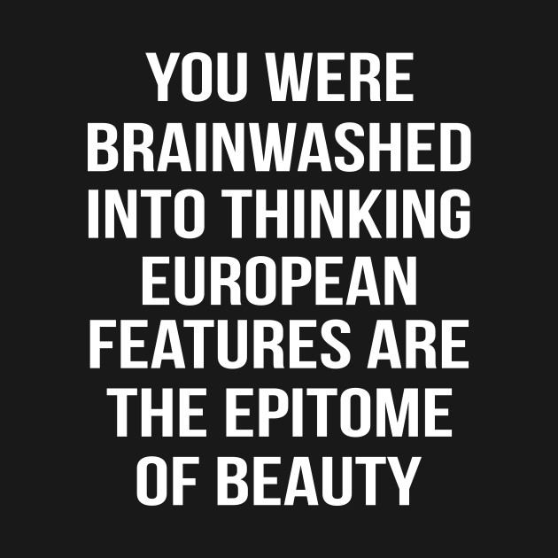You Were Brainwashed Into Thinking European Features