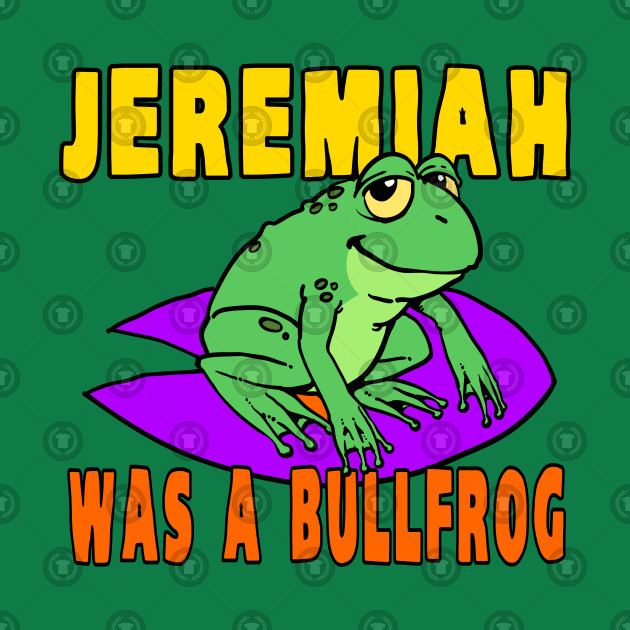 Image result for Jeremiah was a bullfrog