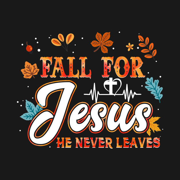 Fall For Jesus He Never Leave