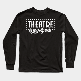 11e7717eee1 Theatre Is My Sport Funny Long Sleeve T-Shirt