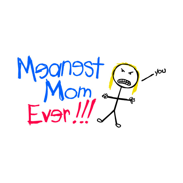 Meanest Mom Ever!!!