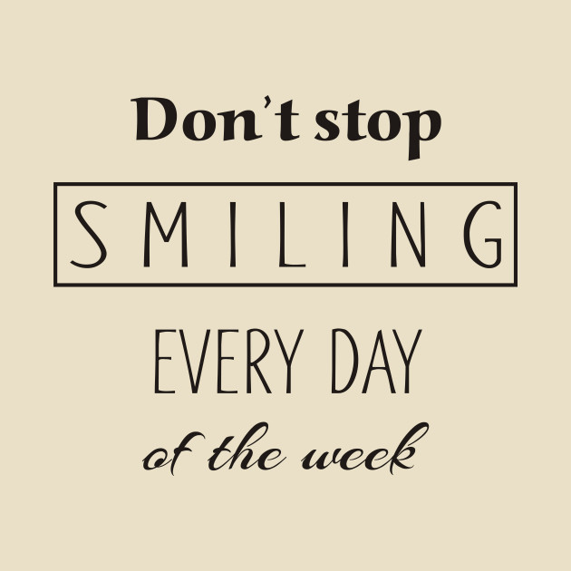 Dont Stop Smiling Every Day Of The Week black