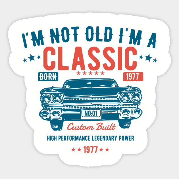 I'm Not Old I'm A Classic Born 1977