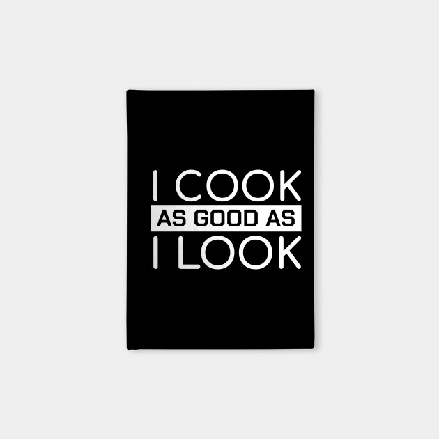 Funny Chef Quotes I Cook As Good As I Look Gift by tough_stuff