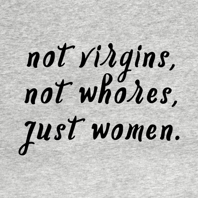 Not Virgins, Not Whores, Just Women.