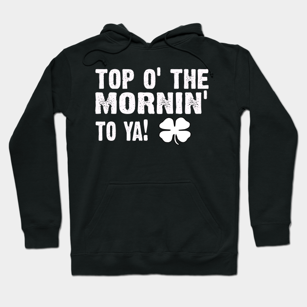 top of the morning - Old Irish saying