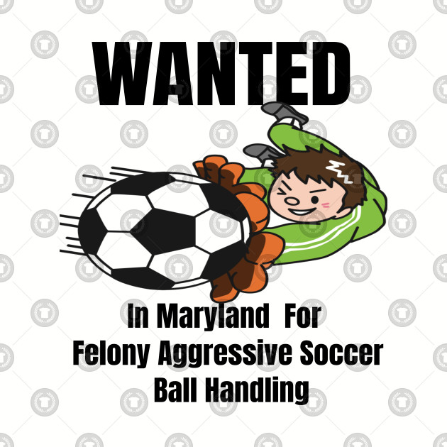 Wanted In Maryland For Felony Aggressive Soccer Ball Handling
