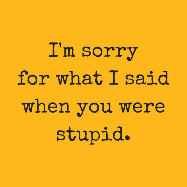 I'm sorry for what I said when you were stupid