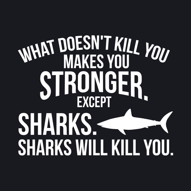 What doesnt kill you makes you stronger sharks funny t-shirt