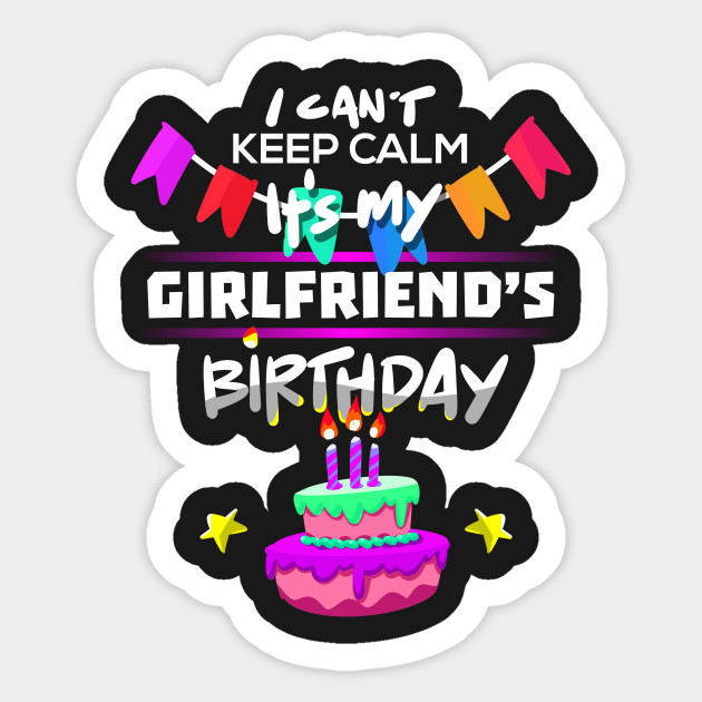 I Cant Keep Calm Its My Girlfriends Birthday Gift T Shirt Sticker