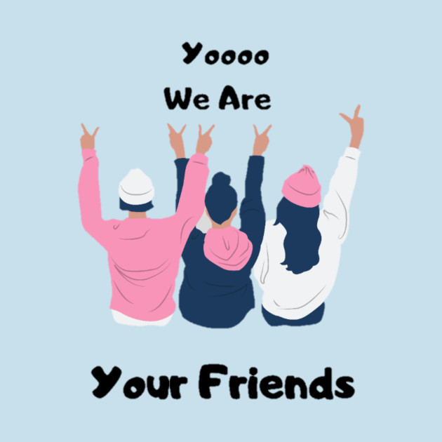 Yoooo we are your friends