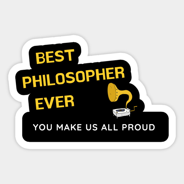 Best Philosopher Ever  - You Make Us All Proud