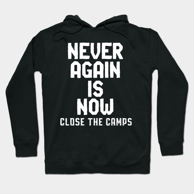 Never Again Is NOW Close the Camps Immigration Camp Protest Hoodie