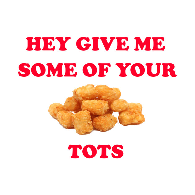 Hey Give Me Some Of Your Tots - Napoleon Dynamite