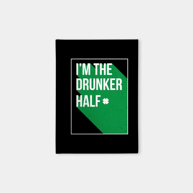 I Am The Drunker half - Gift Paddys St Patricks Day