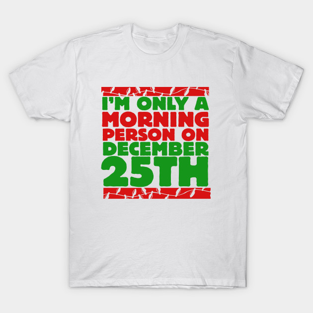 1a74618afaab I m only a morning person on december 25th - Holiday - T-Shirt ...