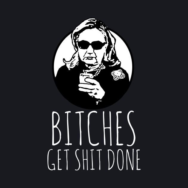 Hillary Clinton: Bitches Get Shit Done