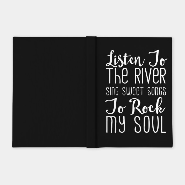 Listen To The River Sing Sweet Songs To Rock My Soul T Shirt