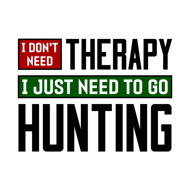 I don't need therapy, I just need to go hunting