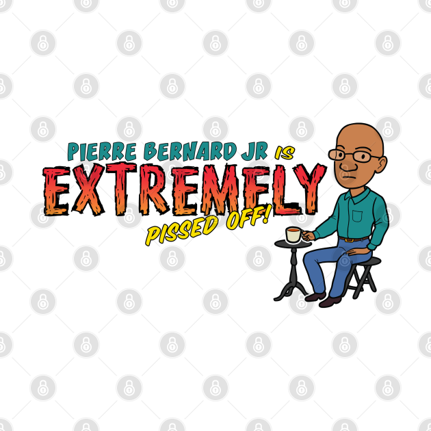 Pierre Bernard Jr Is Extremely Pissed Off!