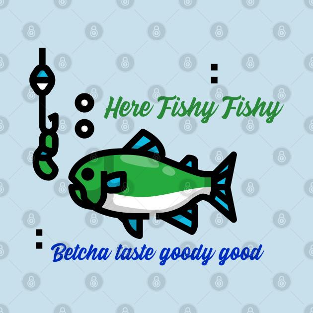 Here fishy fishy; betcha taste goodie good