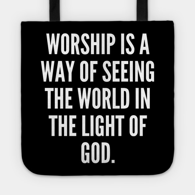Worship is a way of seeing the world in the light of God