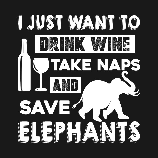 Take Naps And Save Elephants I Just Want To Wine Premium Tee T-Shirt Drink Wine