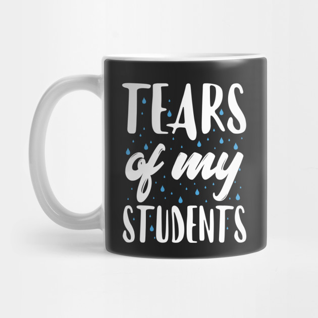 b36e086b044 Tears of My Students Funny Teacher Gift - Teacher Gifts - Mug ...