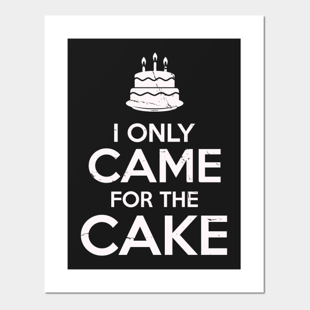 I Only Came For The Cake Birthday Cake Lovers Cake Posters And
