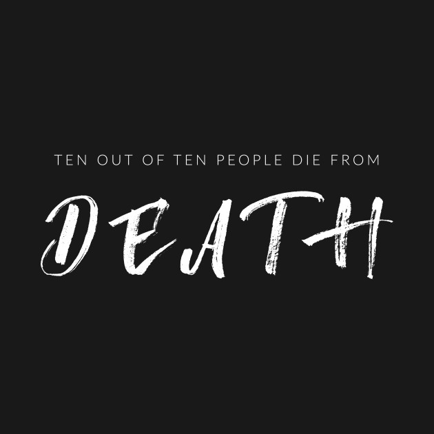 Ten Out Of Ten People Die From Death