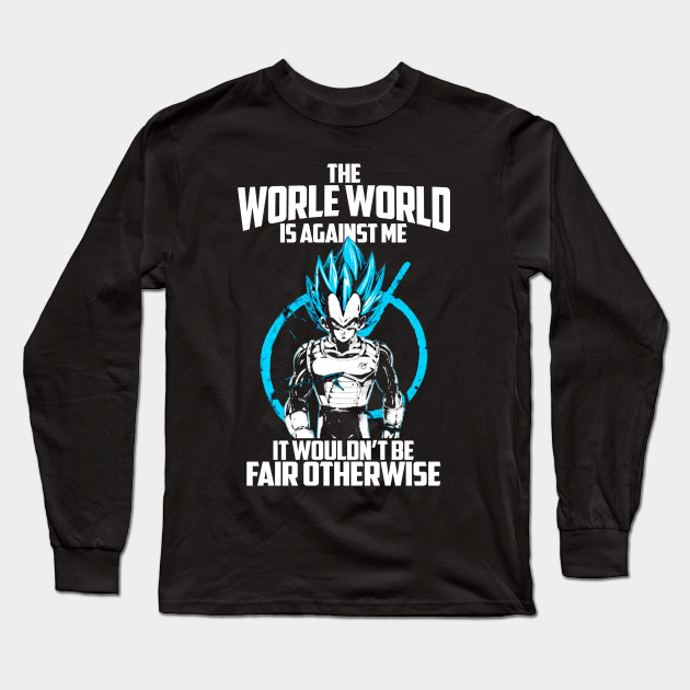 acba7a50 The Worle World Is Against Me It Wouldnt Be Fair OtherWise Vegeta TShirt  Long Sleeve T-Shirt