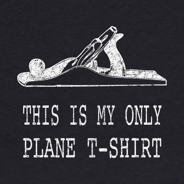 This is My Only Plane T-Shirt Woodworking Pun