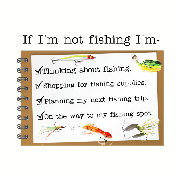 If I'm not fishing I'm...