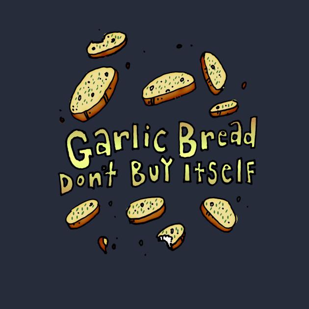 """Garlic Bread Don't Buy Itself"""