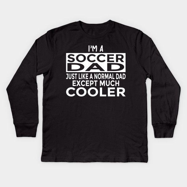 16518642 Funny Soccer Dad Shirt Just Like Dad Except Much Cooler Kids Long Sleeve T- Shirt