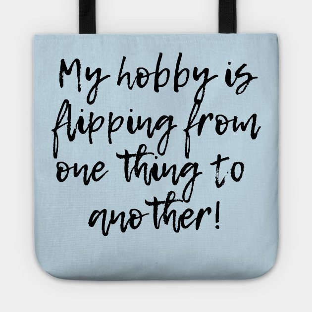 My hobby is flipping from one thing to another!