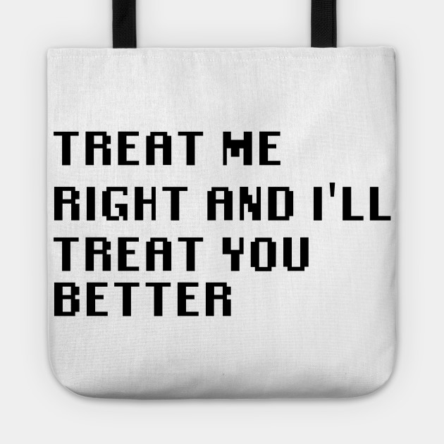 Treat Me Right And Ill Treat You Better Quotes Tote Teepublic