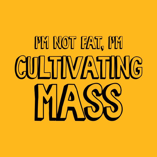 I'm Not Fat, I'm Cultivating Mass