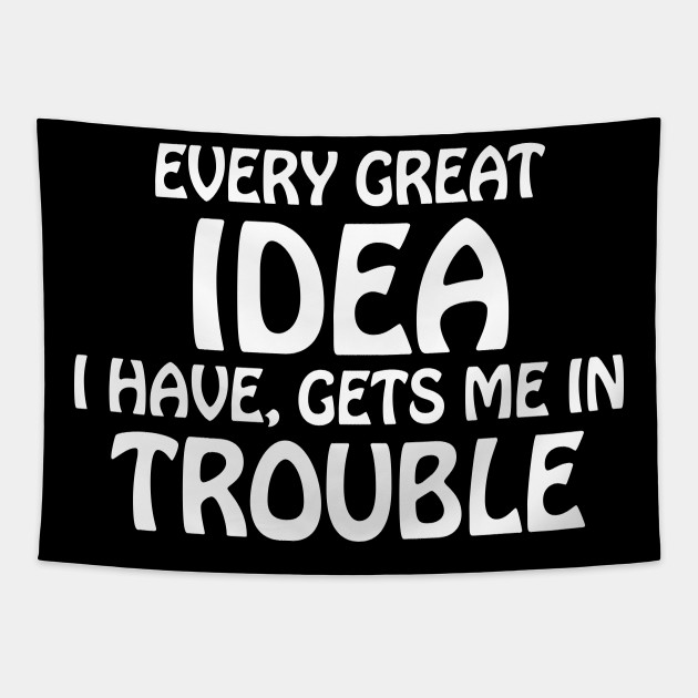every great idea I have gets me in trouble