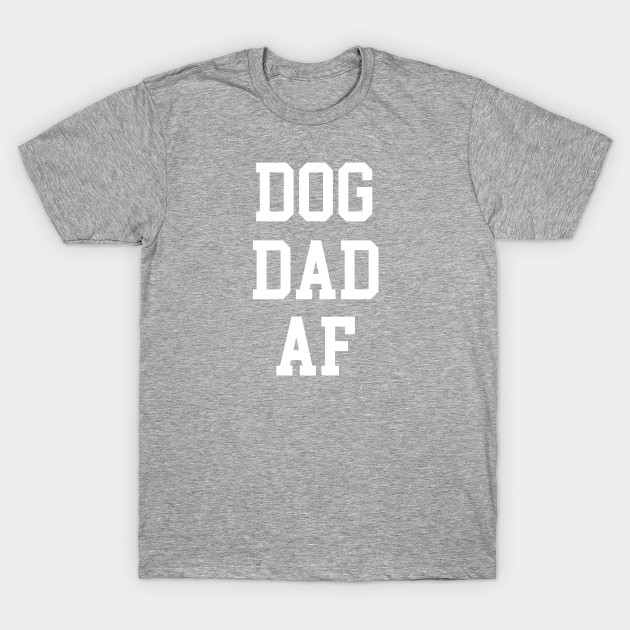 eeb37adf DOG DAD AF - Dog Dads - T-Shirt   TeePublic