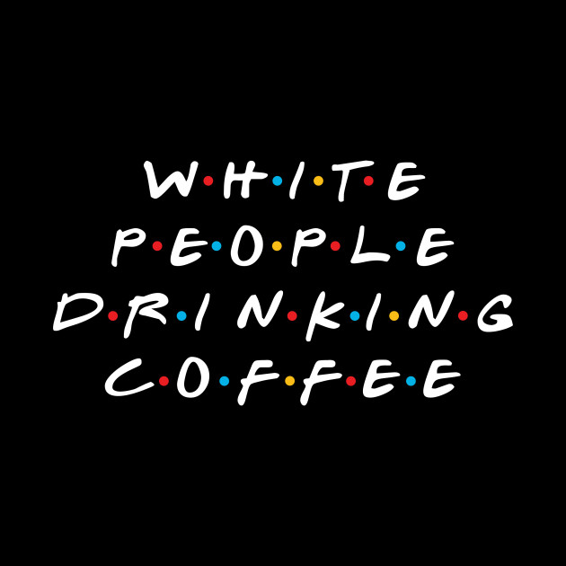 White People Drinking Coffee
