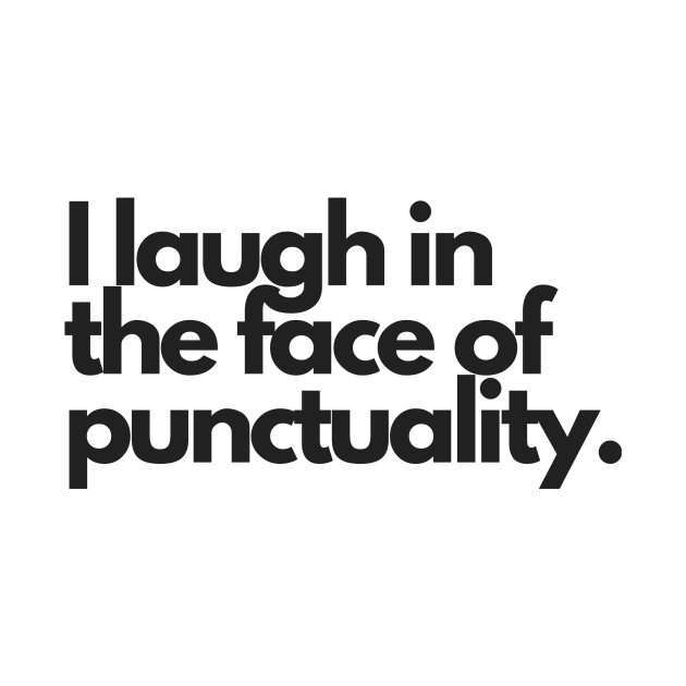 I laugh in the face of punctuality