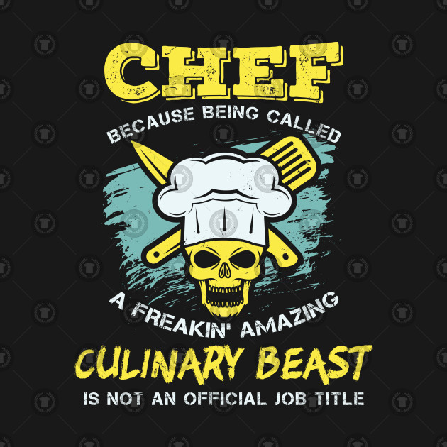 Chef - Because being called a freakin' amazing CULINARY BEAST is not an official job title