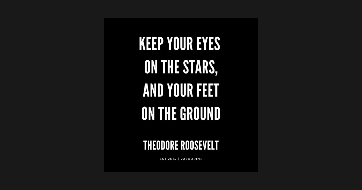 Theodore Roosevelt Quote Keep Your Eyes On The Stars And Your Feet