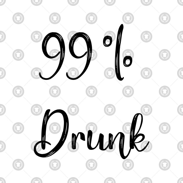 99 percent drunk