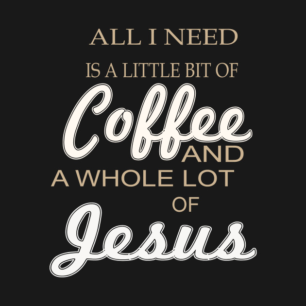 All I Need Is A Little Bit Of Coffee And A Whole Lot Of Jesus All