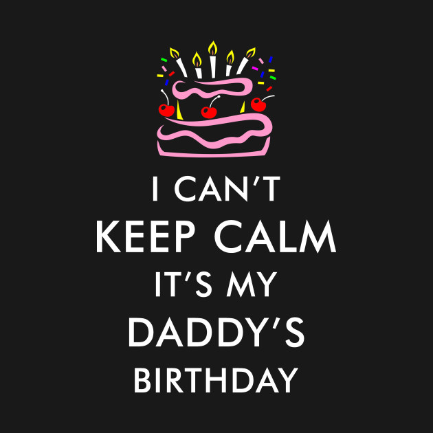 I Cant Keep Calm Its My Daddy Birthday