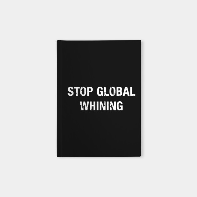 Stop Global Whining Funny Whining Quotes Notebook Teepublic