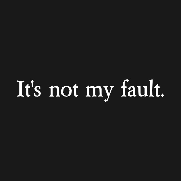 its not my fault Definition: not my fault syndrome - the practice of avoiding personal responsibility for one's own words and actions don't blame me it's common for those who.