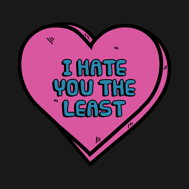 I Hate You The Least - Valentines Day - T-Shirt  daf6d4c4f307